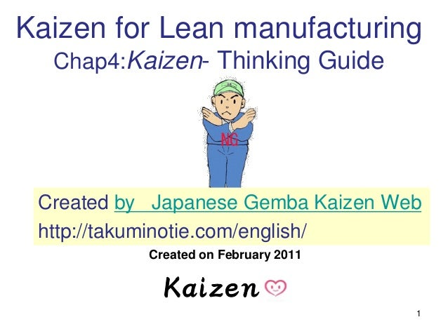 1 Kaizen for Lean manufacturing Chap4:Kaizen- Thinking Guide Created on February 2011 Created by Japanese Gemba Kaizen Web...
