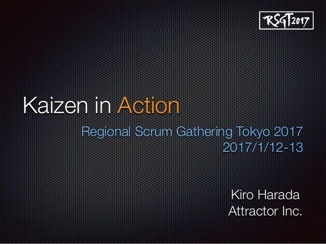 Kaizen in Action Regional Scrum Gathering Tokyo 2017 2017/1/12-13 Kiro Harada Attractor Inc.