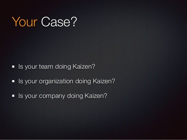 Continuous? Continuously, Always Timelessly Endlessly There's no end of Kaizen as there's no perfect team.
