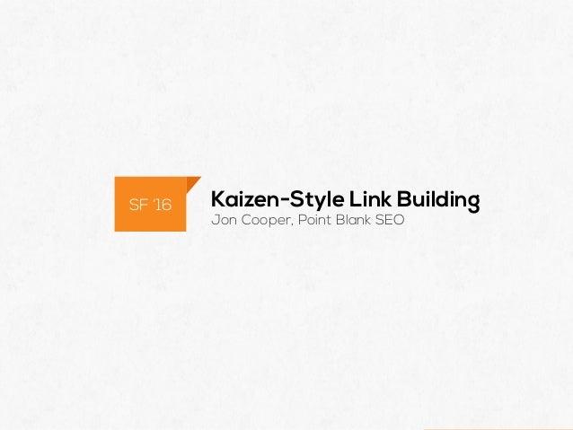 @POINTBLANKSEO Kaizen-Style Link Building Jon Cooper, Point Blank SEO SF '16