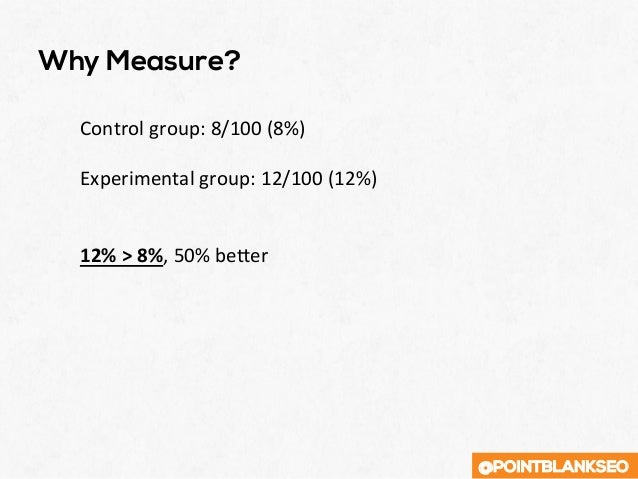 @POINTBLANKSEO Why Measure? Controlgroup:8/100(8%)  Experimentalgroup:12/100(12%)   12%>8%,50%beSer