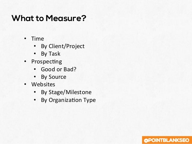 @POINTBLANKSEO What to Measure? • Time • ByClient/Project • ByTask • ProspecXng • GoodorBad? • BySource •...