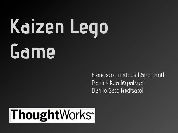 Kaizen LegoGame         Francisco Trindade (@frankmt)         Patrick Kua (@patkua)         Danilo Sato (@dtsato)