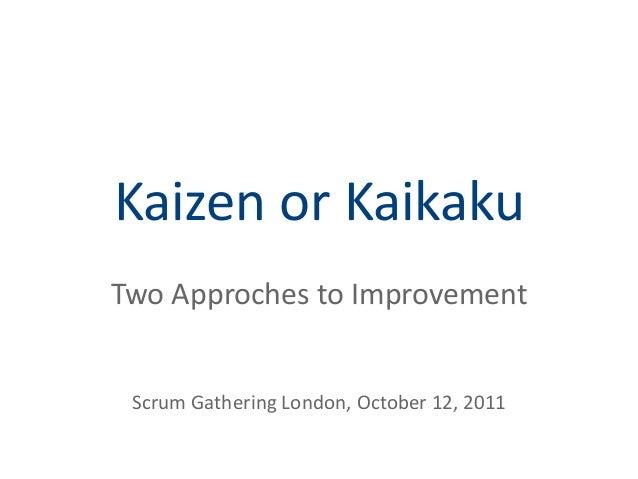 Kaizen or Kaikaku Two Approches to Improvement Scrum Gathering London, October 12, 2011