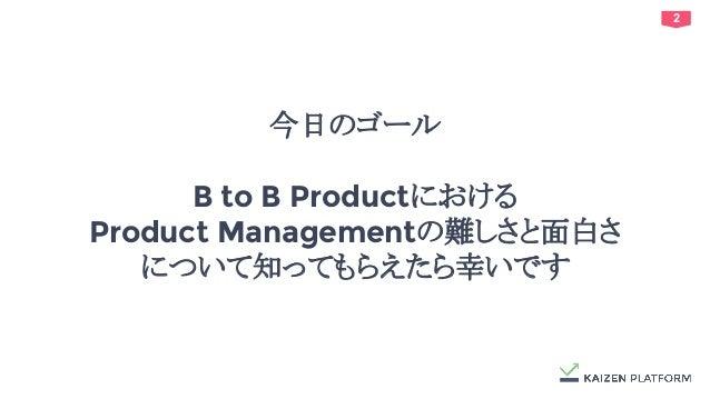 2 今日のゴール B to B Productにおける Product Managementの難しさと面白さ について知ってもらえたら幸いです