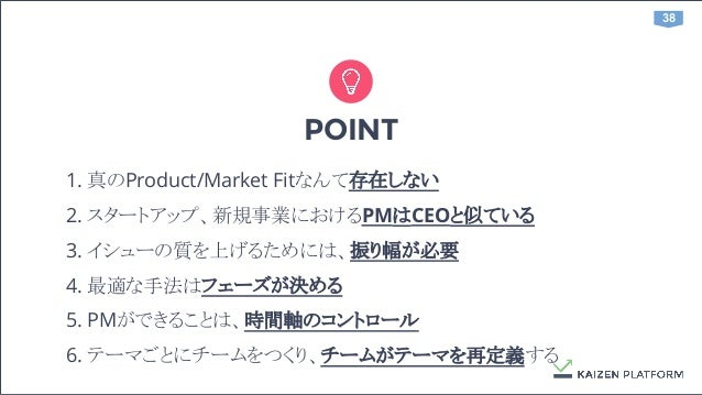 38 POINT 1. 真のProduct/Market Fitなんて存在しない 2. スタートアップ、新規事業におけるPMはCEOと似ている 3. イシューの質を上げるためには、振り幅が必要 4. 最適な手法はフェーズが決める 5. PMがで...