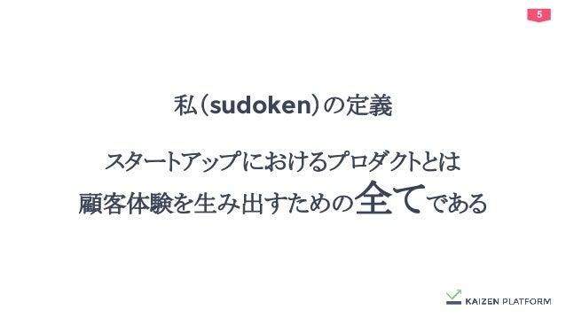 5 私(sudoken)の定義 スタートアップにおけるプロダクトとは 顧客体験を生み出すための全てである