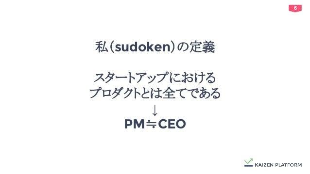 6 私(sudoken)の定義 スタートアップにおける プロダクトとは全てである ↓ PM≒CEO