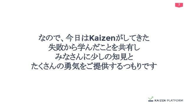 7 なので、今日はKaizenがしてきた 失敗から学んだことを共有し みなさんに少しの知見と たくさんの勇気をご提供するつもりです