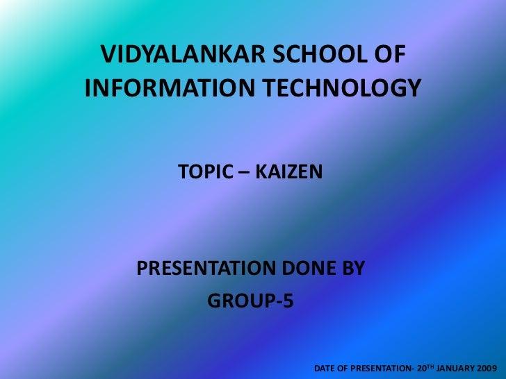 VIDYALANKAR SCHOOL OF INFORMATION TECHNOLOGY        TOPIC – KAIZEN       PRESENTATION DONE BY          GROUP-5            ...