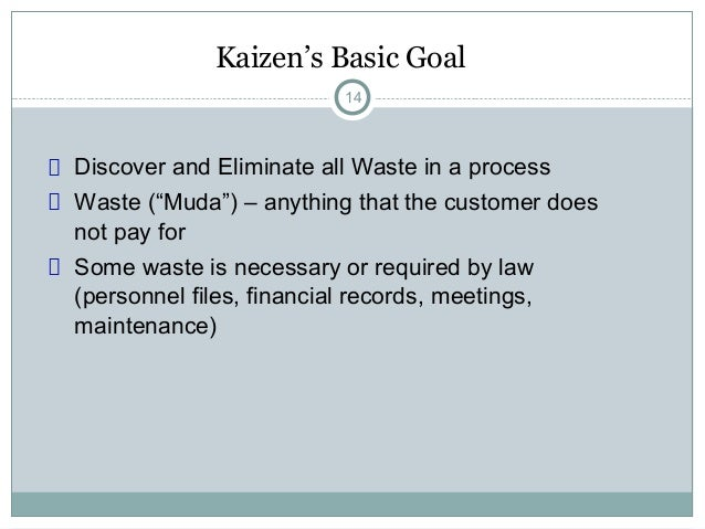 """Kaizen's Basic Goal14Discover and Eliminate all Waste in a processWaste (""""Muda"""") – anything that the customer doesnot pay ..."""