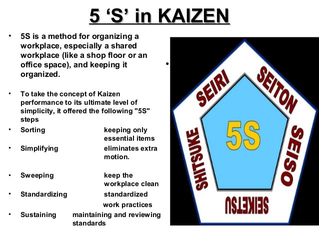 5 'S' in KAIZEN5 'S' in KAIZEN• 5S is a method for organizing aworkplace, especially a sharedworkplace (like a shop floor ...