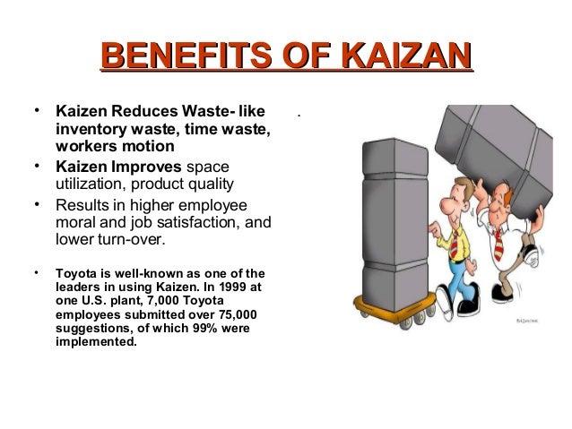 BENEFITS OF KAIZANBENEFITS OF KAIZAN• Kaizen Reduces Waste- likeinventory waste, time waste,workers motion• Kaizen Improve...