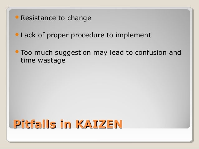 Pitfalls in KAIZENPitfalls in KAIZENResistance to changeLack of proper procedure to implementToo much suggestion may le...