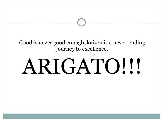 Good is never good enough, kaizen is a never-endingjourney to excellence.ARIGATO!!!