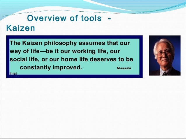 Overview of tools -KaizenThe Kaizen philosophy assumes that ourway of life—be it our working life, oursocial life, or our ...