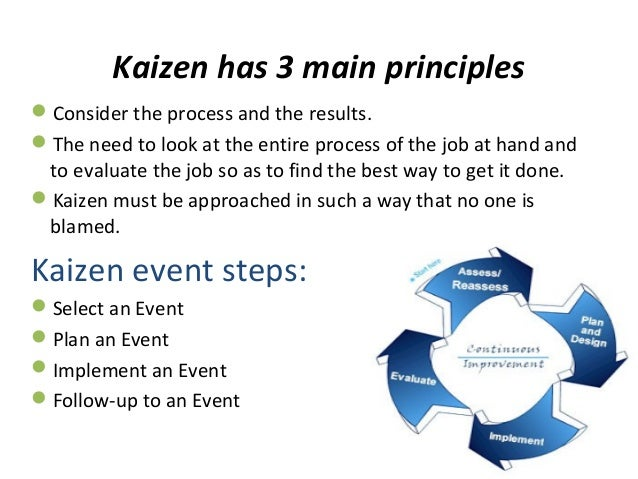 Kaizen has 3 main principlesConsider the process and the results.The need to look at the entire process of the job at ha...