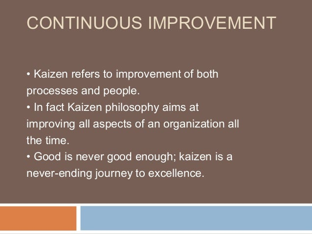 CONTINUOUS IMPROVEMENT• Kaizen refers to improvement of bothprocesses and people.• In fact Kaizen philosophy aims atimprov...