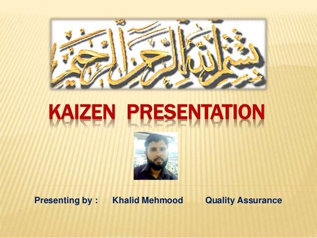Presenting by : Khalid Mehmood Quality Assurance KAIZEN PRESENTATION
