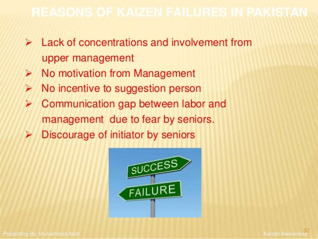 REASONS OF KAIZEN FAILURES IN PAKISTAN  Lack of concentrations and involvement from upper management  No motivation from...