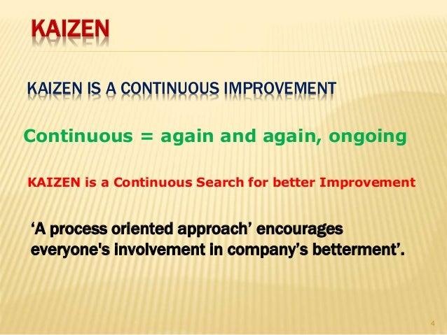 KAIZEN IS A CONTINUOUS IMPROVEMENT Continuous = again and again, ongoing KAIZEN is a Continuous Search for better Improvem...