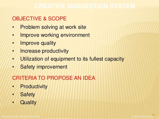 CREATIVE SUGGESTION SYSTEM OBJECTIVE & SCOPE • Problem solving at work site • Improve working environment • Improve qualit...