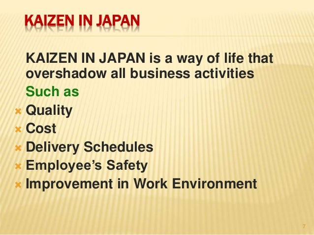 KAIZEN IN JAPAN KAIZEN IN JAPAN is a way of life that overshadow all business activities Such as  Quality  Cost  Delive...
