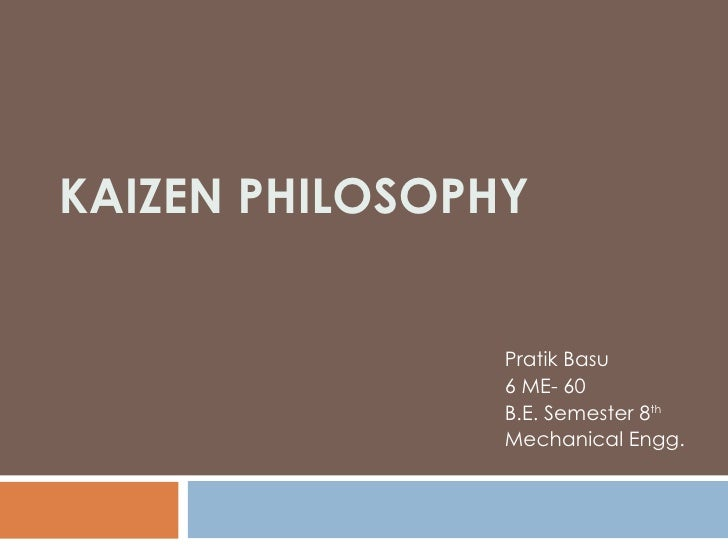 KAIZEN PHILOSOPHY Pratik Basu 6 ME- 60 B.E. Semester 8 th   Mechanical Engg. Lingaya's Institute Of Management & Technology
