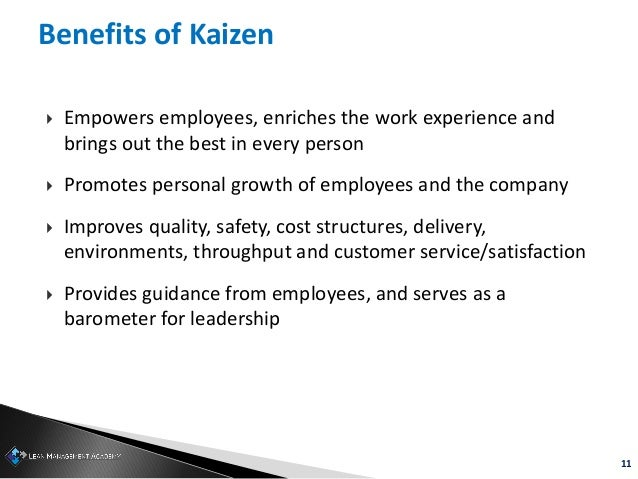 11 Benefits of Kaizen  Empowers employees, enriches the work experience and brings out the best in every person  Promote...
