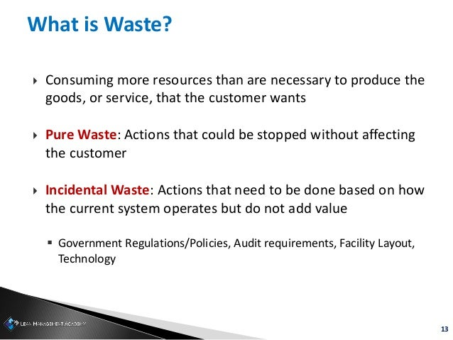 13 What is Waste?  Consuming more resources than are necessary to produce the goods, or service, that the customer wants ...