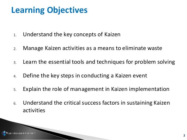 2 Learning Objectives 1. Understand the key concepts of Kaizen 2. Manage Kaizen activities as a means to eliminate waste 3...