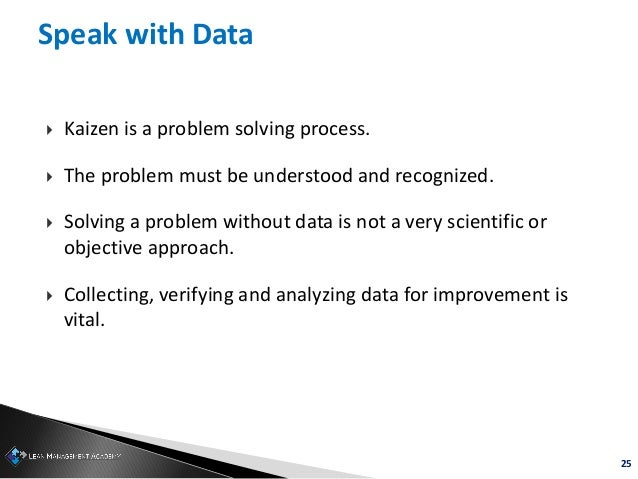 25 Speak with Data  Kaizen is a problem solving process.  The problem must be understood and recognized.  Solving a pro...
