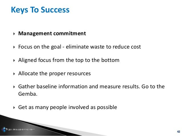 42 Keys To Success  Management commitment  Focus on the goal - eliminate waste to reduce cost  Aligned focus from the t...