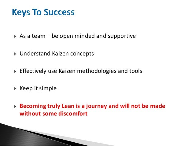  As a team – be open minded and supportive  Understand Kaizen concepts  Effectively use Kaizen methodologies and tools ...