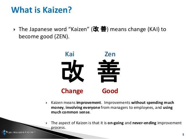 "5 What is Kaizen?  The Japanese word ""Kaizen"" (改 善) means change (KAI) to become good (ZEN). 改 善 Change Good Kai Zen  Ka..."