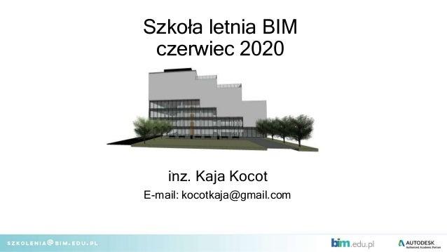 Szkoła letnia BIM czerwiec 2020 inz. Kaja Kocot E-mail: kocotkaja@gmail.com .