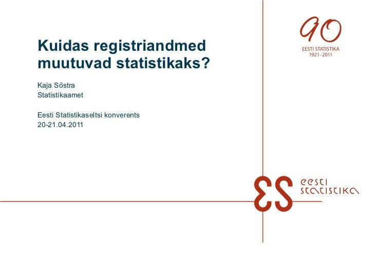 Kuidas registriandmed muutuvad statistikaks? Kaja Sõstra Statistikaamet Eesti Statistikaseltsi konverents 20-21.04.2011