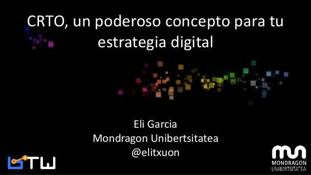 CRTO, un poderoso concepto para tu estrategia digital Eli Garcia Mondragon Unibertsitatea @elitxuon