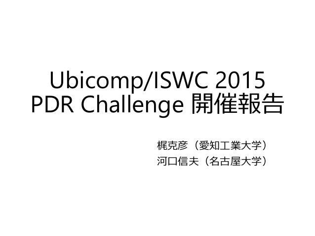 Ubicomp/ISWC 2015 PDR Challenge 開催報告 梶克彦(愛知工業大学) 河口信夫(名古屋大学)