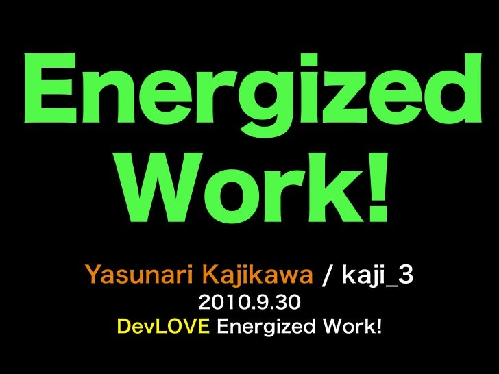 Energized  Work! Yasunari Kajikawa / kaji_3         2010.9.30   DevLOVE Energized Work!