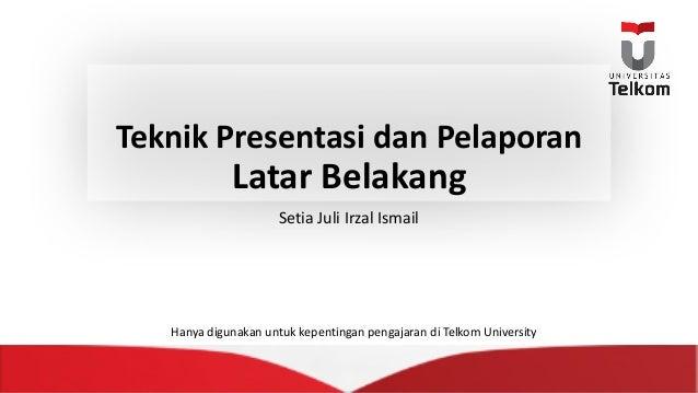 Teknik Presentasi dan Pelaporan Latar Belakang Setia JuliIrzal Ismail Hanya digunakan untuk kepentingan pengajaran diTel...