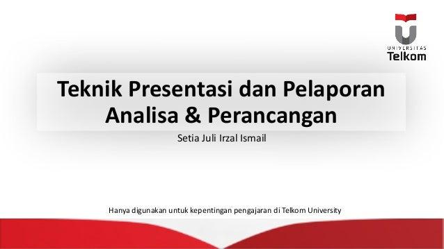 Teknik Presentasi dan Pelaporan Analisa &Perancangan Setia JuliIrzal Ismail Hanya digunakan untuk kepentingan pengajaran...