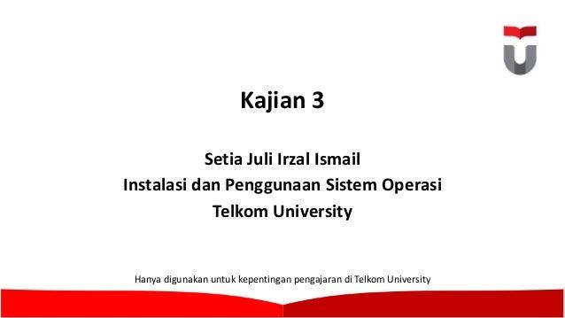 Kajian 3 Setia JuliIrzal Ismail Instalasi dan Penggunaan Sistem Operasi Telkom University Hanya digunakan untuk kepenting...