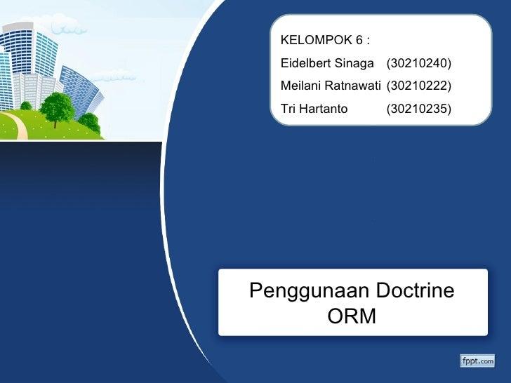 KELOMPOK 6 :  Eidelbert Sinaga (30210240)  Meilani Ratnawati (30210222)  Tri Hartanto     (30210235)Penggunaan Doctrine   ...