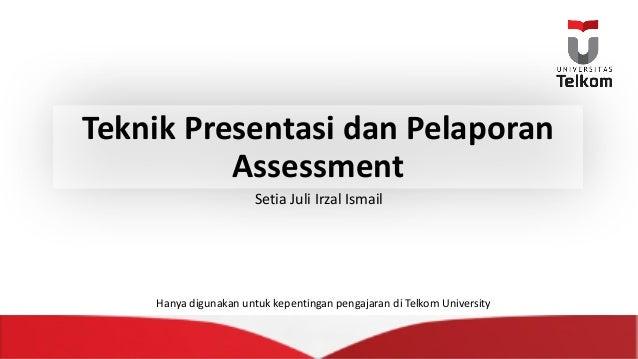 Teknik Presentasi dan Pelaporan Assessment Setia JuliIrzal Ismail Hanya digunakan untuk kepentingan pengajaran diTelkom ...