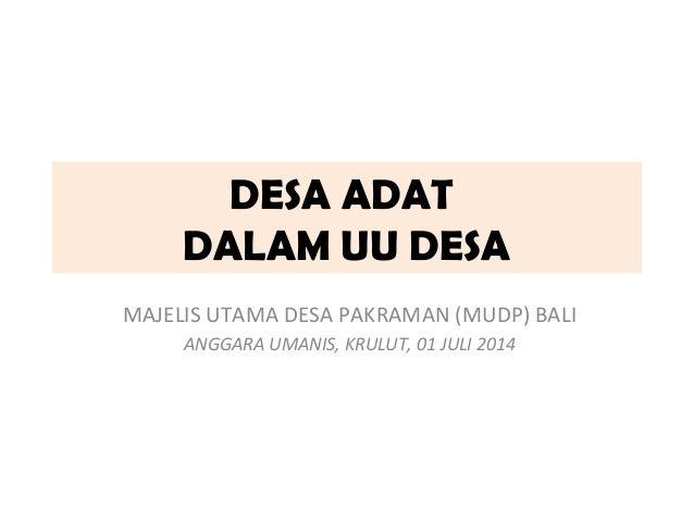 DESA ADAT  DALAM UU DESA  MAJELIS UTAMA DESA PAKRAMAN (MUDP) BALI  ANGGARA UMANIS, KRULUT, 01 JULI 2014