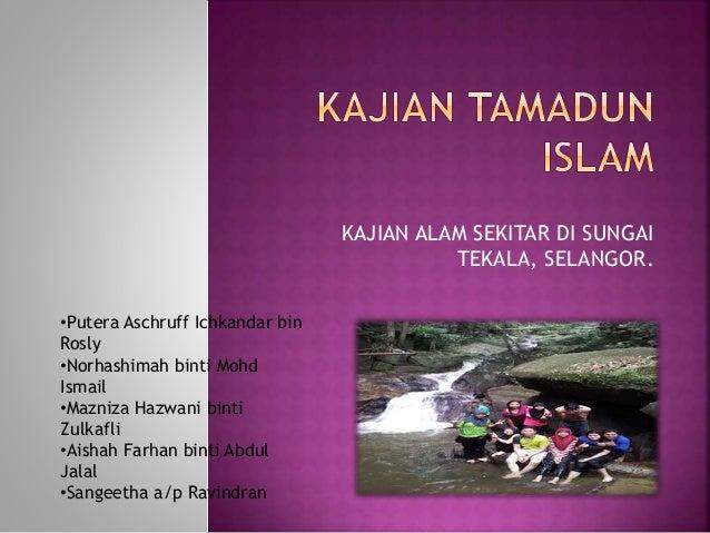 KAJIAN ALAM SEKITAR DI SUNGAI TEKALA, SELANGOR. •Putera Aschruff Ichkandar bin Rosly •Norhashimah binti Mohd Ismail •Mazni...