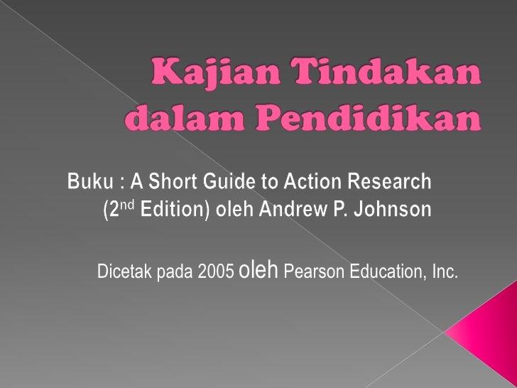 KajianTindakandalamPendidikan<br />Buku : A Short Guide to Action Research (2nd Edition) oleh Andrew P. Johnson<br />Dicet...