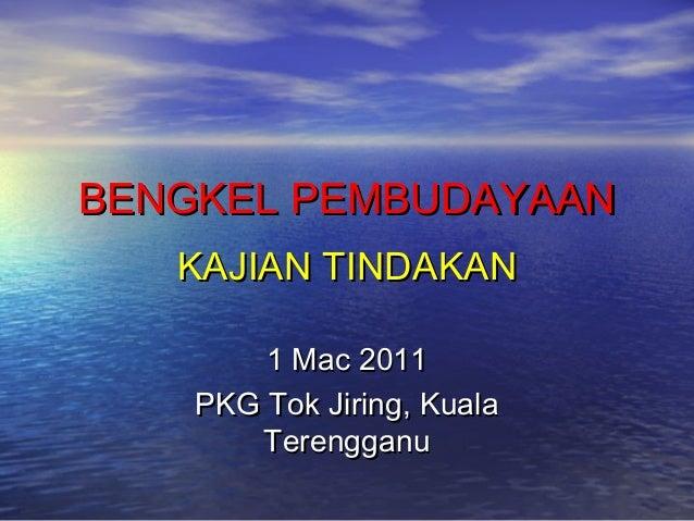BENGKEL PEMBUDAYAANBENGKEL PEMBUDAYAAN KAJIAN TINDAKANKAJIAN TINDAKAN 1 Mac 20111 Mac 2011 PKG Tok Jiring, KualaPKG Tok Ji...