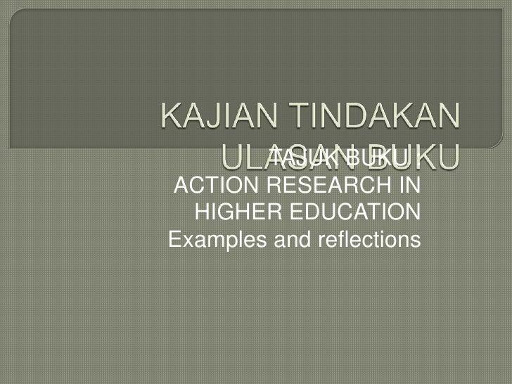 KAJIAN TINDAKANULASAN BUKU<br />TAJUK BUKU : <br />ACTION RESEARCH IN HIGHER EDUCATION <br />Examples and reflections<br />
